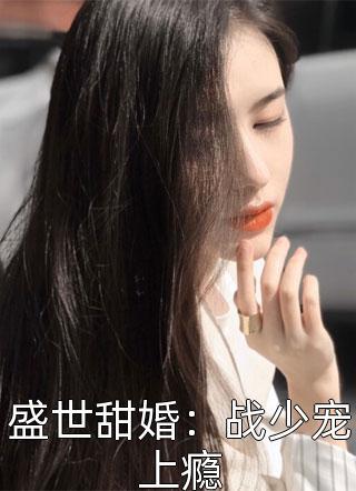 盛世甜婚:战少宠上瘾小说