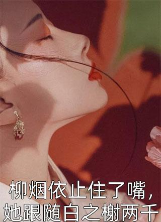 柳烟依止住了嘴,她跟随白之榭两千九百多年小说