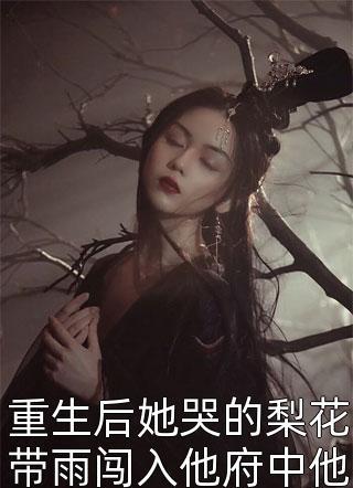 重生后她哭的梨花带雨闯入他府中他诱哄嫁他还是嫁我小说